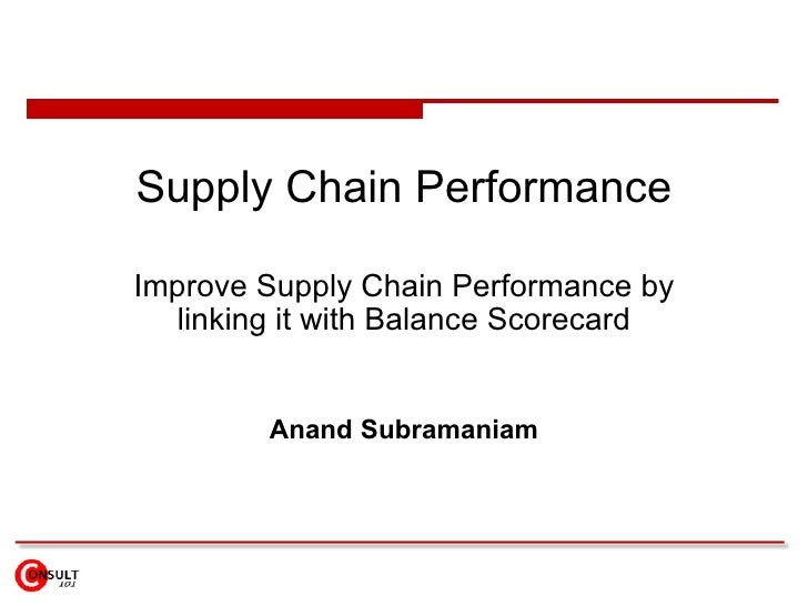 Supply Chain Performance Improve Supply Chain Performance by linking it with Balance Scorecard Anand Subramaniam
