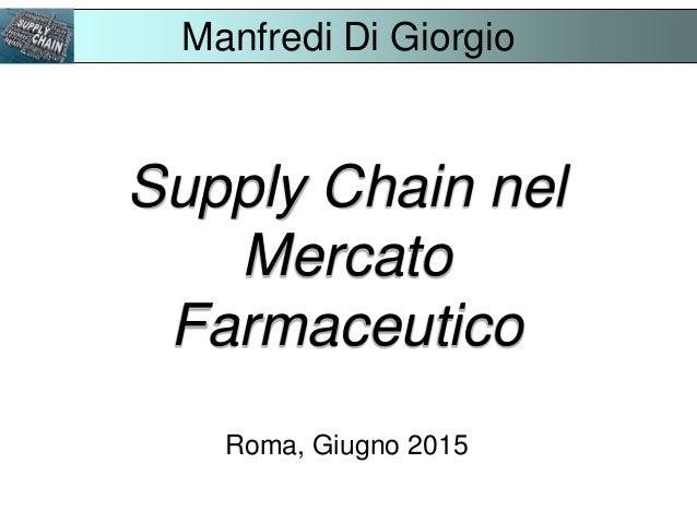 Supply Chain nel Mercato Farmaceutico Roma, Giugno 2015 Manfredi Di Giorgio