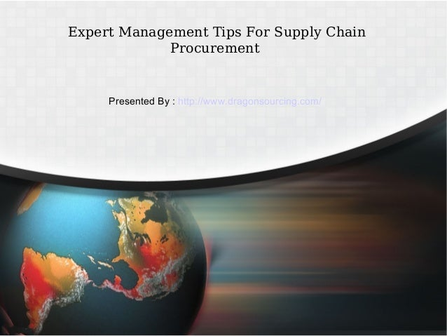 Expert Management Tips For Supply Chain Procurement Presented By : http://www.dragonsourcing.com/