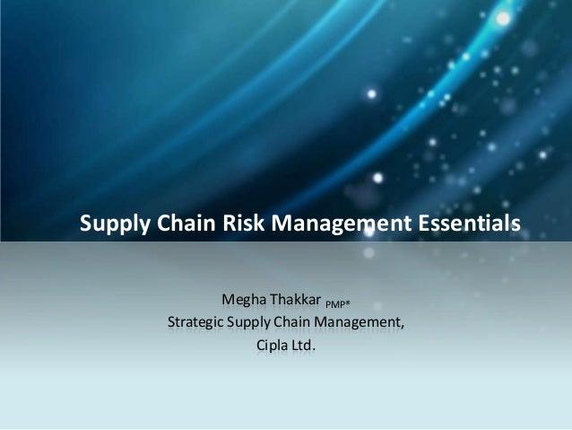Supply Chain Risk Management Essentials Megha Thakkar PMP® Strategic Supply Chain Management, Cipla Ltd.