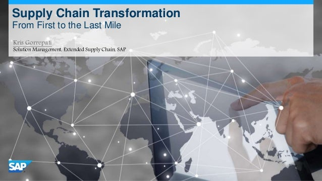 Supply Chain Transformation From First to the Last Mile Kris Gorrepati Solution Management, Extended Supply Chain, SAP