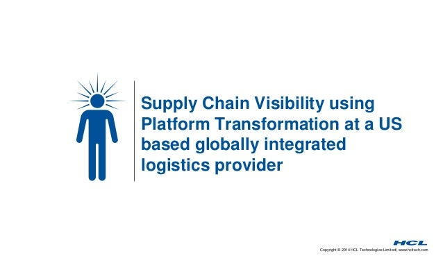 Supply Chain Visibility using  Platform Transformation at a US  based globally integrated  logistics provider  Copyright ©...