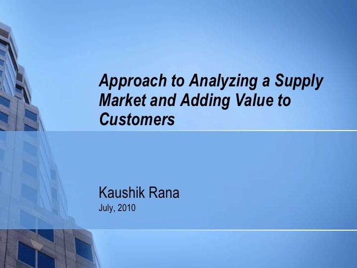 Kaushik Rana<br />July, 2010<br />Approach to Analyzing a Supply Market and Adding Value to Customers<br />