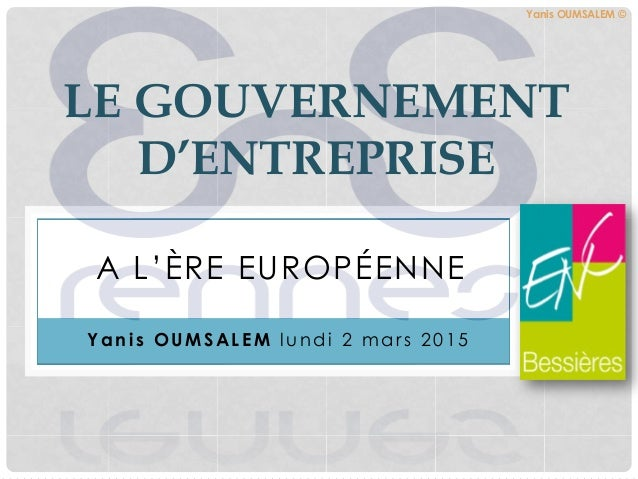 A L'ÈRE EUROPÉENNE LE GOUVERNEMENT D'ENTREPRISE Y a n i s O U M S A L E M lundi 2 mars 2015 Yanis OUMSALEM ©