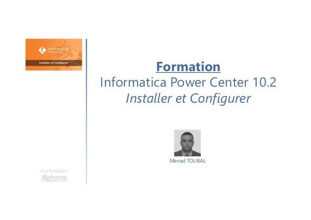 Formation Informatica Power Center 10.2 Installer et Configurer Une formation Menad TOUBAL