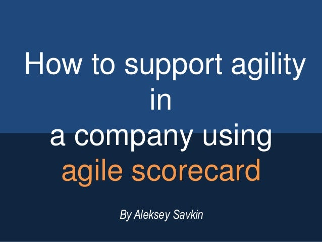 How to support agility in a company using agile scorecard By Aleksey Savkin