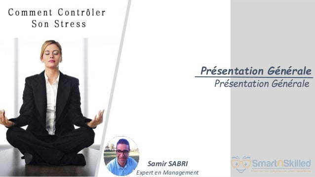 Comment contrôler son stress Présentation Générale Présentation Générale Samir SABRI Expert en Management