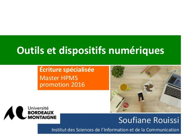 Outils et dispositifs numériques Écriture spécialisée Master HPMS promotion 2016 Soufiane Rouissi Institut des Sciences de...