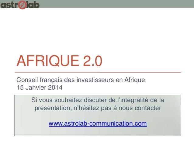 AFRIQUE 2.0 Conseil français des investisseurs en Afrique 15 Janvier 2014 Si vous souhaitez discuter de l'intégralité de l...