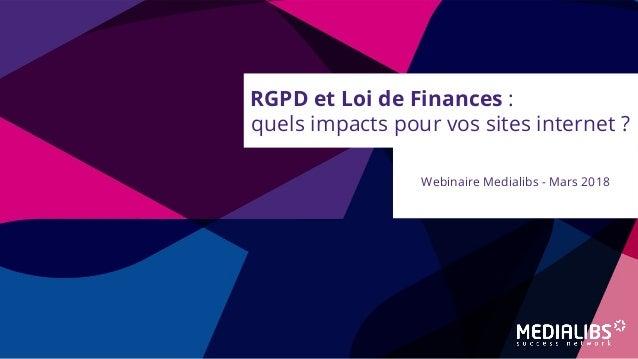 RGPD et Loi de Finances : quels impacts pour vos sites internet ? Webinaire Medialibs - Mars 2018