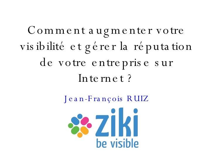Comment augmenter votre visibilité et gérer la réputation de votre entreprise sur Internet ? Jean-François RUIZ