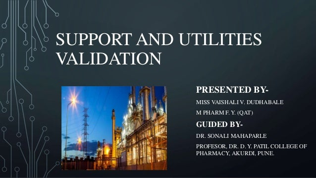 SUPPORT AND UTILITIES VALIDATION PRESENTED BY- MISS VAISHALI V. DUDHABALE M PHARM F. Y. (QAT) GUIDED BY- DR. SONALI MAHAPA...