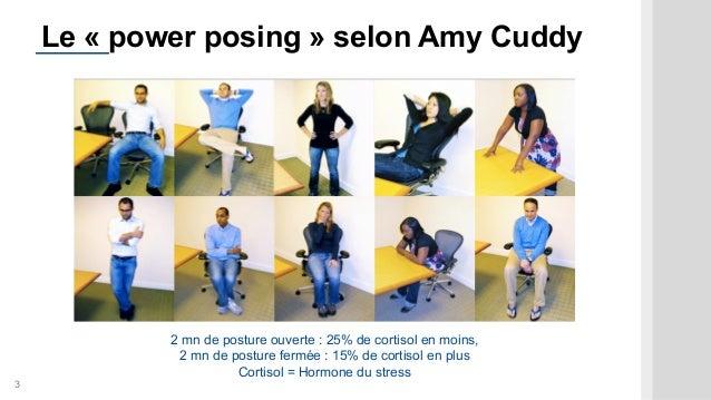 3 Le « power posing » selon Amy Cuddy 2 mn de posture ouverte : 25% de cortisol en moins, 2 mn de posture fermée : 15% de ...