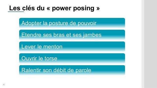 4 Les clés du « power posing » Adopter la posture de pouvoir Etendre ses bras et ses jambes Lever le menton Ouvrir le tors...