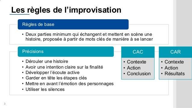3 Les règles de l'improvisation • Deux parties minimum qui échangent et mettent en scène une histoire, proposée à partir d...