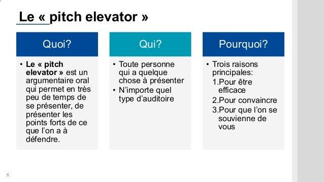 6 Le « pitch elevator » Quoi? • Le « pitch elevator » est un argumentaire oral qui permet en très peu de temps de se prése...