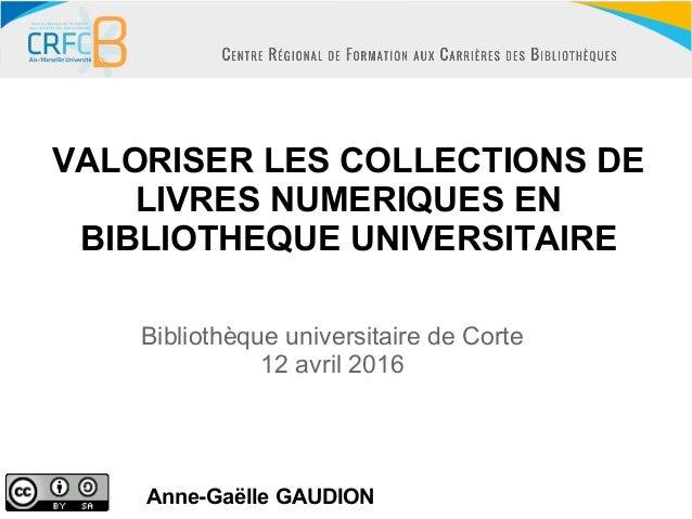 VALORISER LES COLLECTIONS DE LIVRES NUMERIQUES EN BIBLIOTHEQUE UNIVERSITAIRE Anne-Gaëlle GAUDION Bibliothèque universitair...