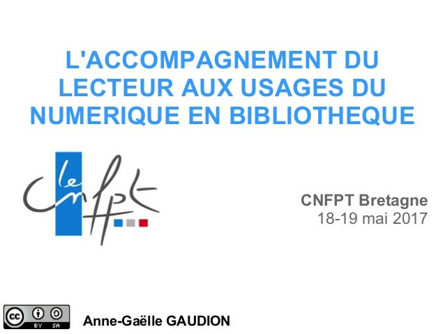 L'ACCOMPAGNEMENT DU LECTEUR AUX USAGES DU NUMERIQUE EN BIBLIOTHEQUE Anne-Gaëlle GAUDION CNFPT Bretagne 18-19 mai 2017