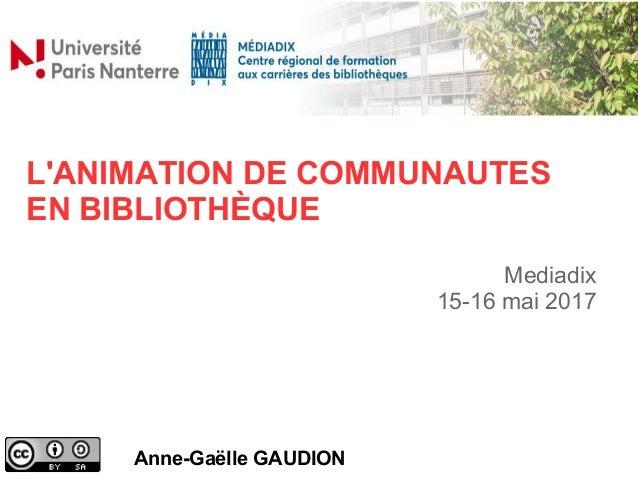 L'ANIMATION DE COMMUNAUTES EN BIBLIOTHÈQUE Anne-Gaëlle GAUDION Mediadix 15-16 mai 2017