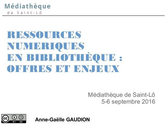 RESSOURCES NUMERIQUES EN BIBLIOTHÈQUE: OFFRES ET ENJEUX Anne-Gaëlle GAUDION Médiathèque de Saint-Lô 5-6 septembre 2016