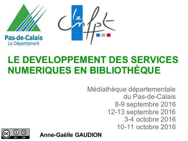 LE DEVELOPPEMENT DES SERVICES NUMERIQUES EN BIBLIOTHÈQUE Anne-Gaëlle GAUDION Médiathèque départementale du Pas-de-Calais 8...
