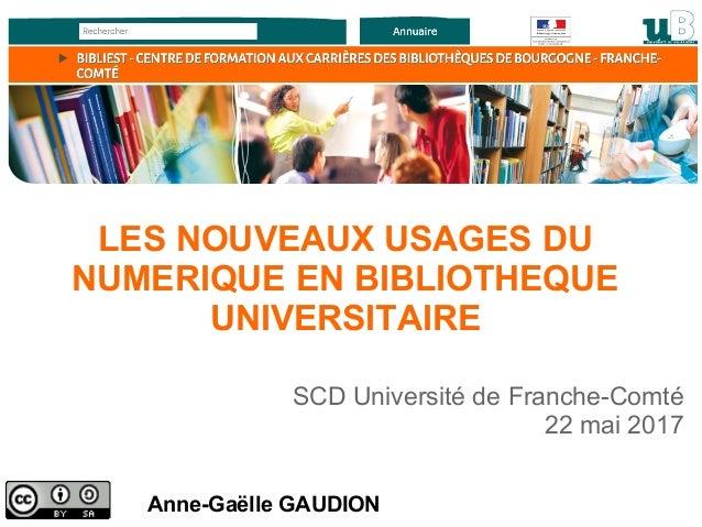 Anne-Gaëlle GAUDION SCD Université de Franche-Comté 22 mai 2017 LES NOUVEAUX USAGES DU NUMERIQUE EN BIBLIOTHEQUE UNIVERSIT...