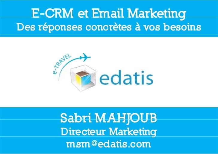 E CRM  E-CRM et Email MarketingDes réponses concrètes à vos besoins        Sabri MAHJOUB        Directeur Marketing       ...