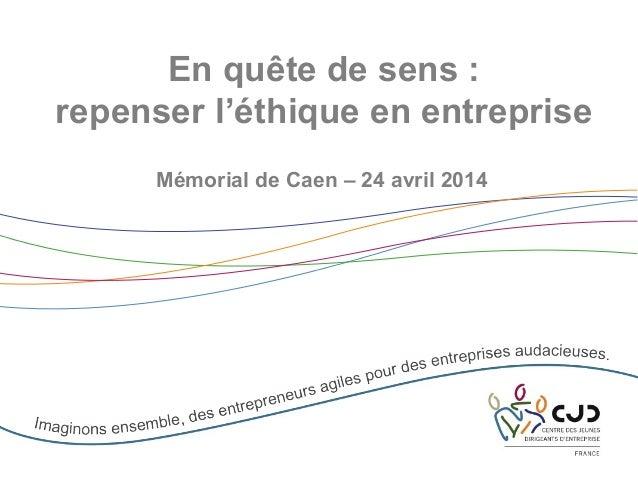 En quête de sens : repenser l'éthique en entreprise Mémorial de Caen – 24 avril 2014