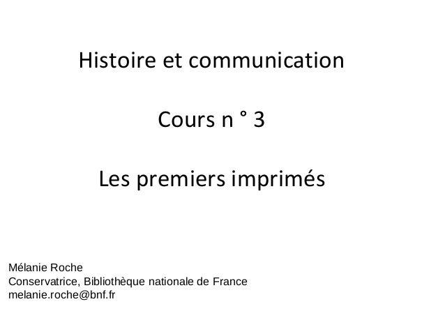 Histoire et communication Cours n ° 3 Les premiers imprimés Mélanie Roche Conservatrice, Bibliothèque nationale de France ...
