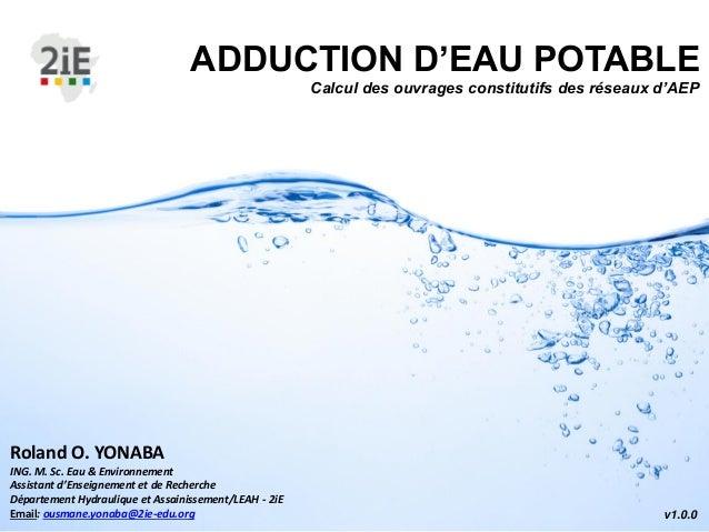 ADDUCTION D'EAU POTABLE Calcul des ouvrages constitutifs des réseaux d'AEP v1.0.0 Roland O. YONABA ING. M. Sc. Eau & Envir...