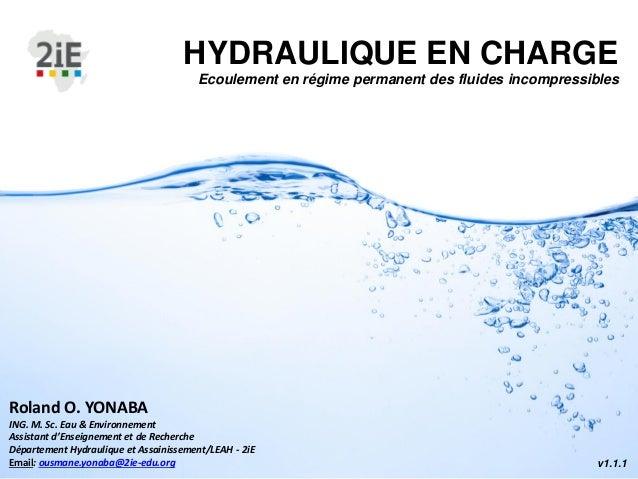 HYDRAULIQUE EN CHARGE Ecoulement en régime permanent des fluides incompressibles v1.1.1 Roland O. YONABA ING. M. Sc. Eau &...
