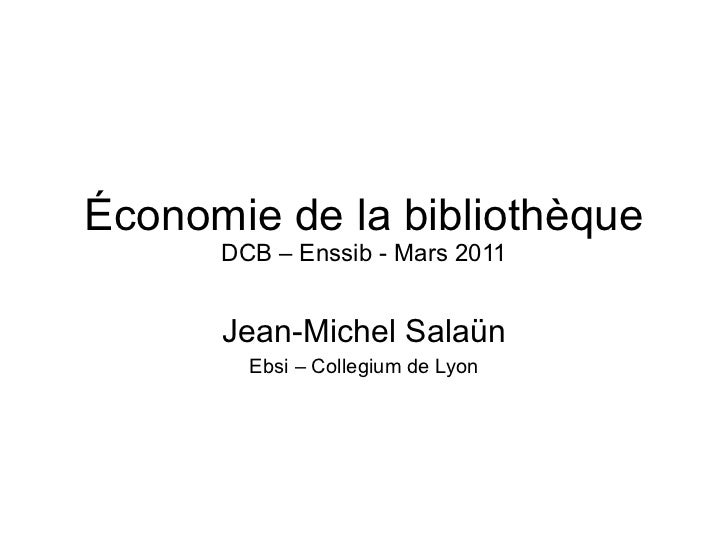 Économie de la bibliothèque DCB – Enssib - Mars 2011 Jean-Michel Salaün Ebsi – Collegium de Lyon