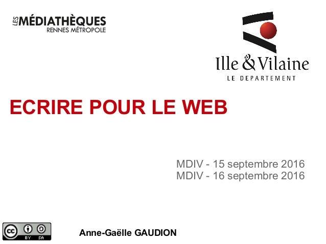 ECRIRE POUR LE WEB Anne-Gaëlle GAUDION MDIV - 15 septembre 2016 MDIV - 16 septembre 2016