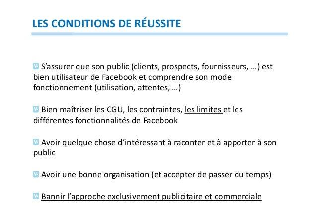 LES CONDITIONS DE RÉUSSITE  S'assurer que son public (clients, prospects, fournisseurs, …) est bien utilisateur de Faceboo...