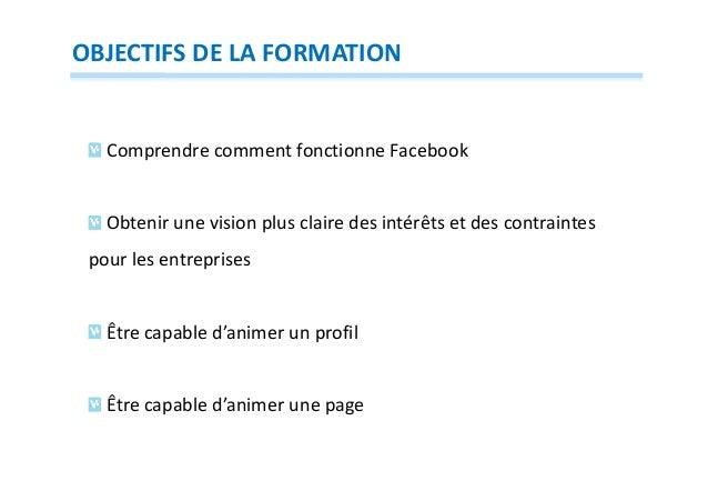OBJECTIFS DE LA FORMATION  Comprendre comment fonctionne Facebook  Obtenir une vision plus claire des intérêts et des cont...
