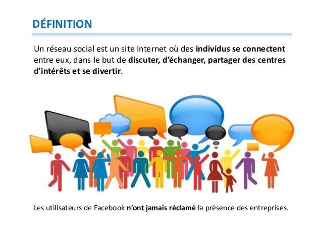 DÉFINITION Un réseau social est un site Internet où des individus se connectent entre eux, dans le but de discuter, d'écha...