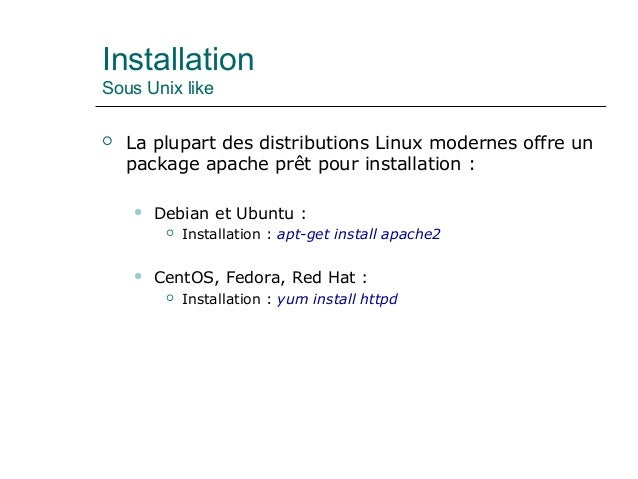 Installation Sous Unix like  La plupart des distributions Linux modernes offre un package apache prêt pour installation :...