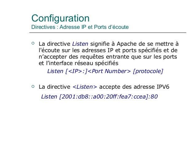 Configuration Directives : Adresse IP et Ports d'écoute  La directive Listen signifie à Apache de se mettre à l'écoute su...