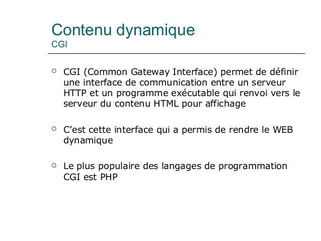 Contenu dynamique CGI  CGI (Common Gateway Interface) permet de définir une interface de communication entre un serveur H...