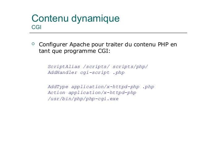 Contenu dynamique CGI  Configurer Apache pour traiter du contenu PHP en tant que programme CGI: ScriptAlias /scripts/ scr...