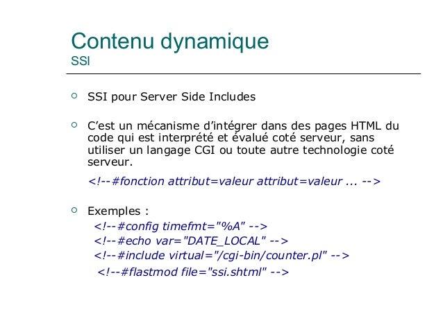 Contenu dynamique SSI  SSI pour Server Side Includes  C'est un mécanisme d'intégrer dans des pages HTML du code qui est ...