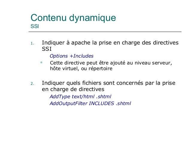 Contenu dynamique SSI 1. Indiquer à apache la prise en charge des directives SSI Options +Includes  Cette directive peut ...