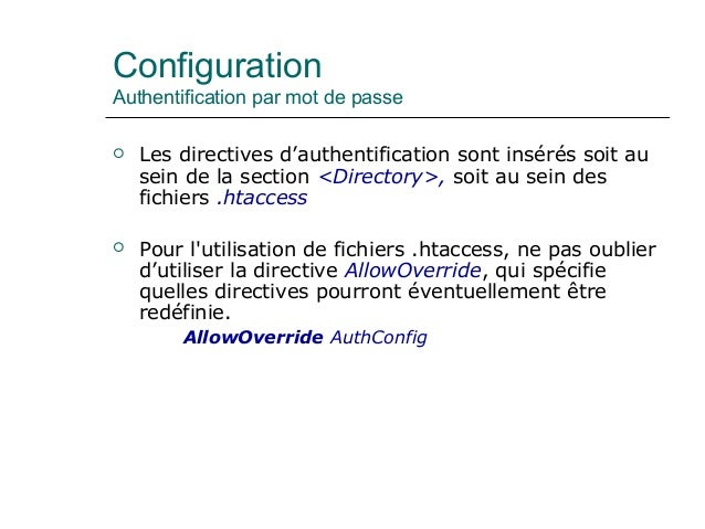 Configuration Authentification par mot de passe  Les directives d'authentification sont insérés soit au sein de la sectio...