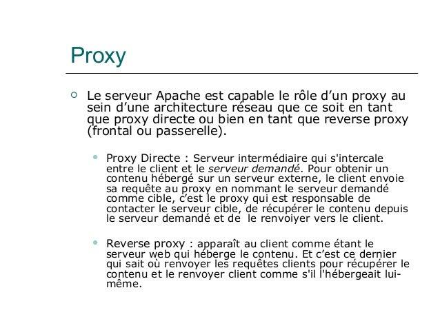 Proxy  Le serveur Apache est capable le rôle d'un proxy au sein d'une architecture réseau que ce soit en tant que proxy d...