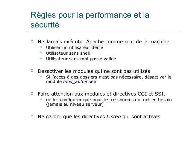 Règles pour la performance et la sécurité  Ne Jamais exécuter Apache comme root de la machine  Utiliser un utilisateur d...