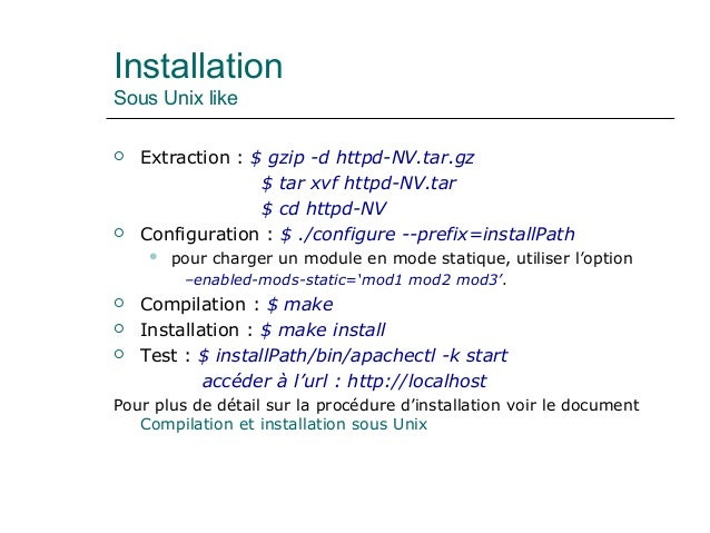 Installation Sous Unix like  Extraction : $ gzip -d httpd-NV.tar.gz $ tar xvf httpd-NV.tar $ cd httpd-NV  Configuration ...