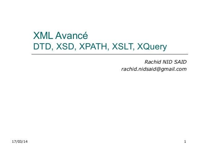 17/03/14 1 XML Avancé DTD, XSD, XPATH, XSLT, XQuery Rachid NID SAID rachid.nidsaid@gmail.com