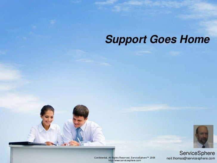 Support Goes Home<br />ServiceSphere<br />neil.thomas@servicesphere.com<br />Confidential, All Rights Reserved, ServiceSph...