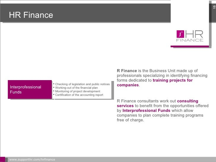 HR Finance <ul><li>HR Finance  is the Business Unit made up of professionals specializing in identifying financing forms d...