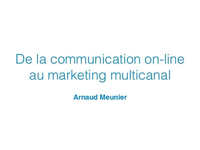De la communication on-line au marketing multicanal Arnaud Meunier